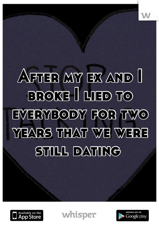 After my ex and I broke I lied to everybody for two years that we were still dating