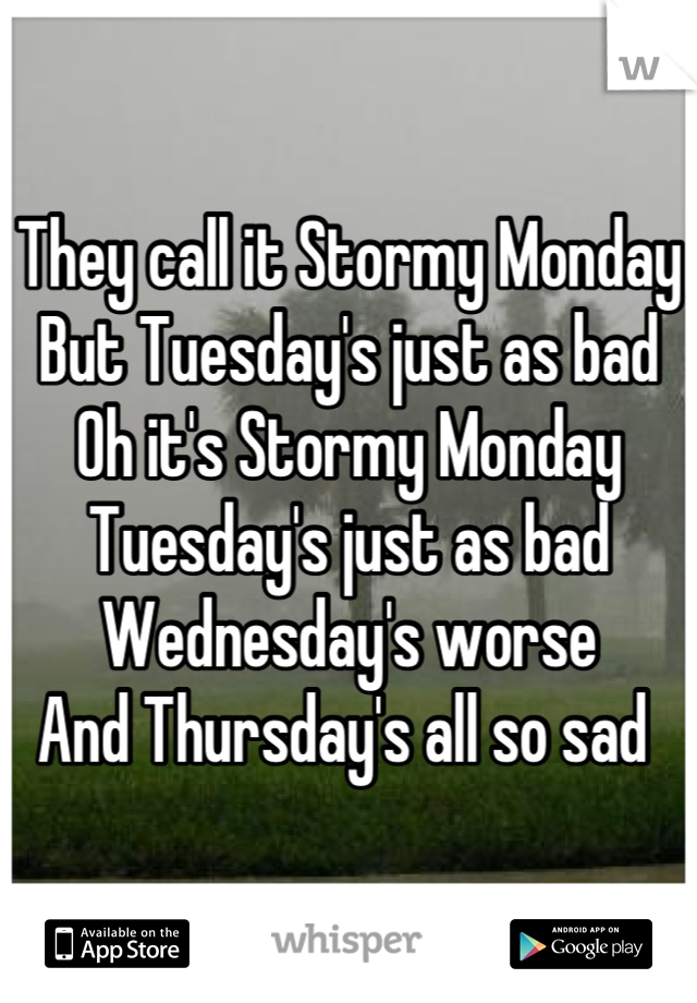 They call it Stormy Monday  But Tuesday's just as bad  Oh it's Stormy Monday  Tuesday's just as bad  Wednesday's worse  And Thursday's all so sad