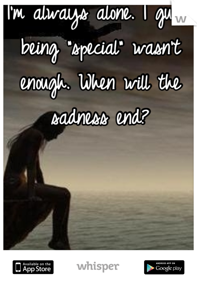 """I'm always alone. I guess being """"special"""" wasn't enough. When will the sadness end?"""