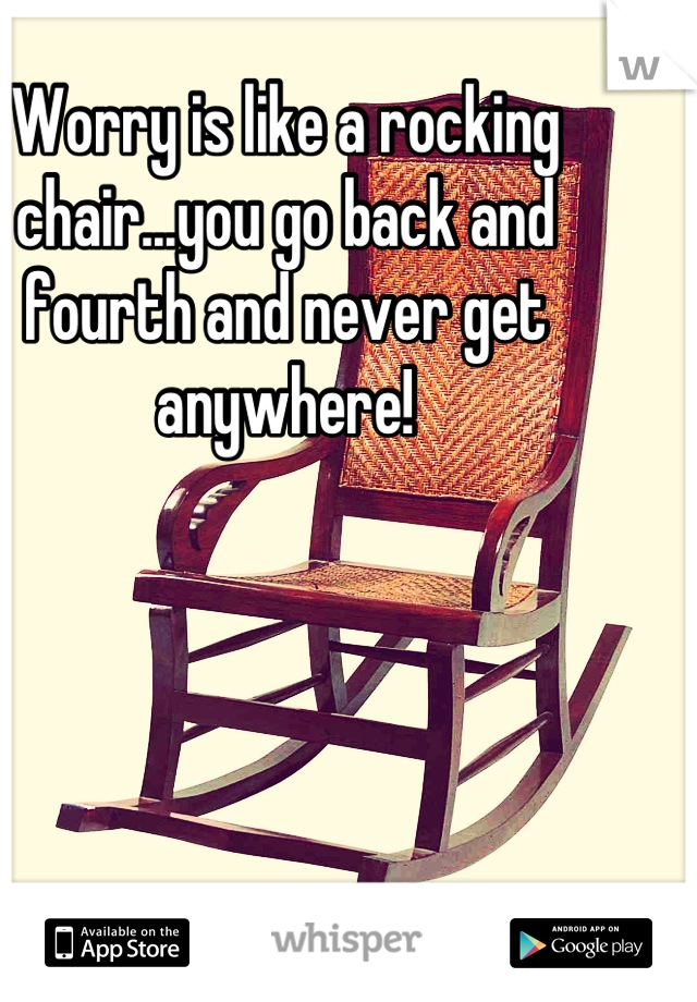 Worry is like a rocking chair...you go back and fourth and never get anywhere!