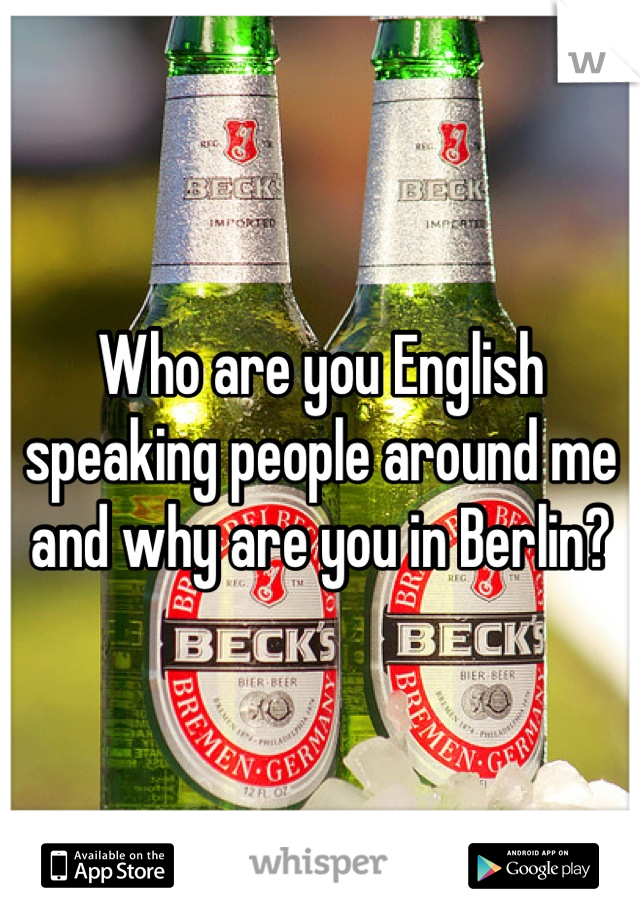 Who are you English speaking people around me and why are you in Berlin?