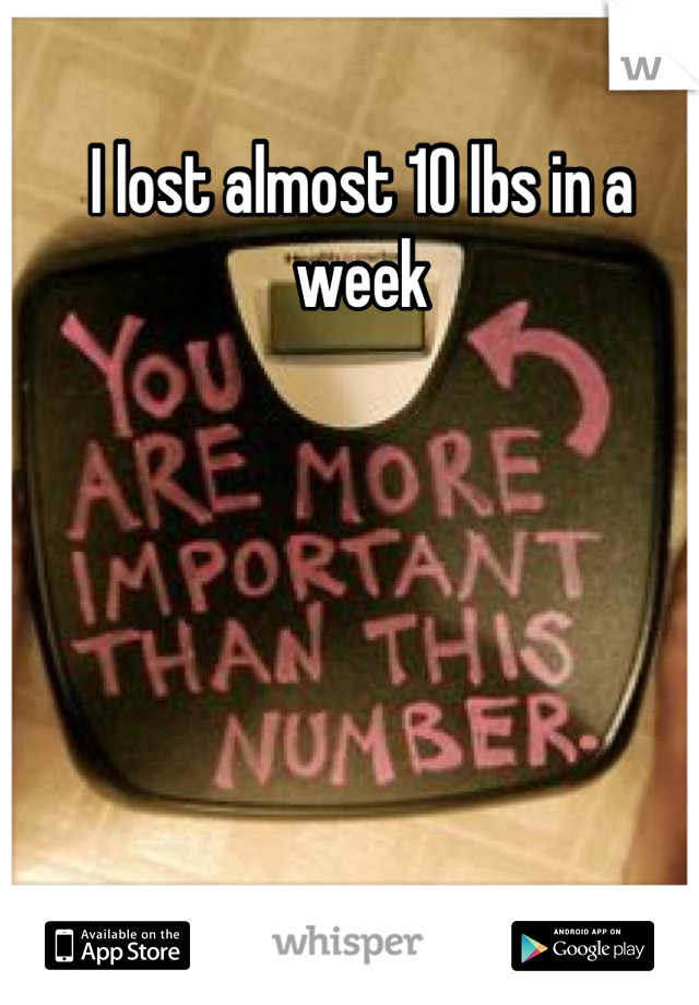 I lost almost 10 lbs in a week