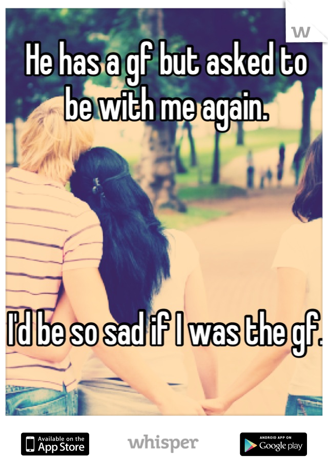 He has a gf but asked to be with me again.     I'd be so sad if I was the gf.