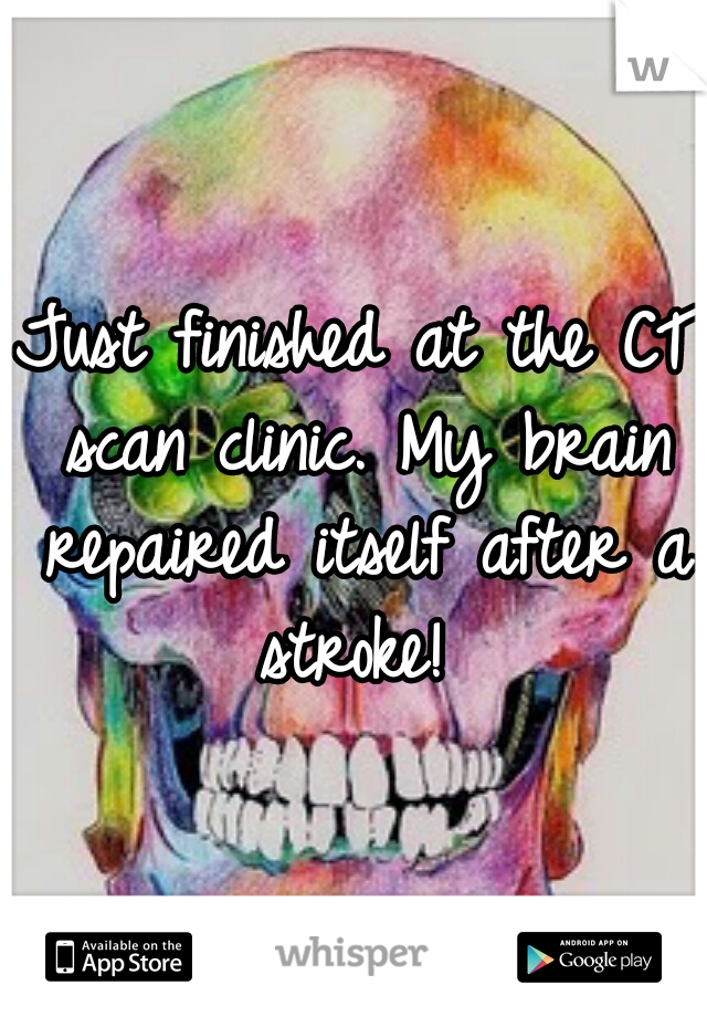 Just finished at the CT scan clinic. My brain repaired itself after a stroke!