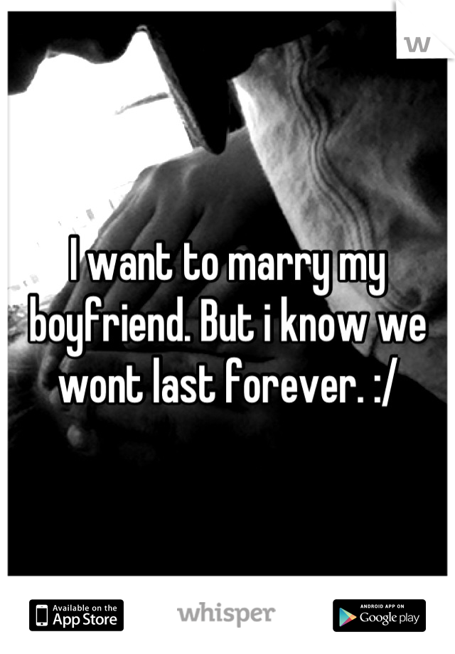 I want to marry my boyfriend. But i know we wont last forever. :/