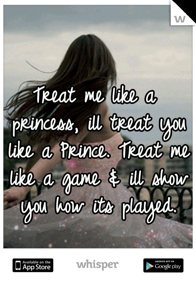 Treat me like a princess, ill treat you like a Prince. Treat me like a game & ill show you how its played.