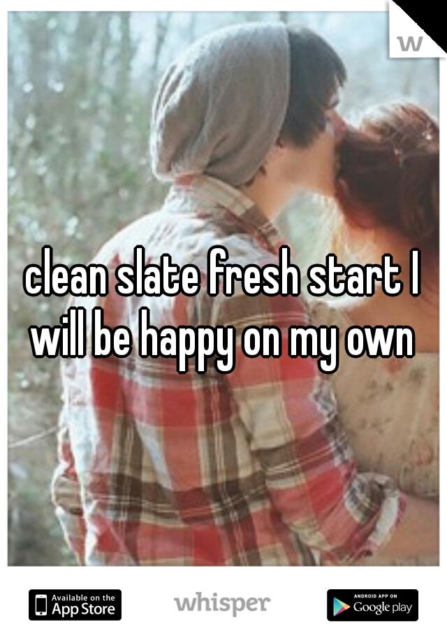 clean slate fresh start I will be happy on my own