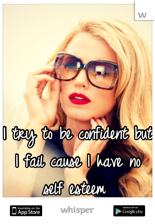 I try to be confident but I fail cause I have no self esteem