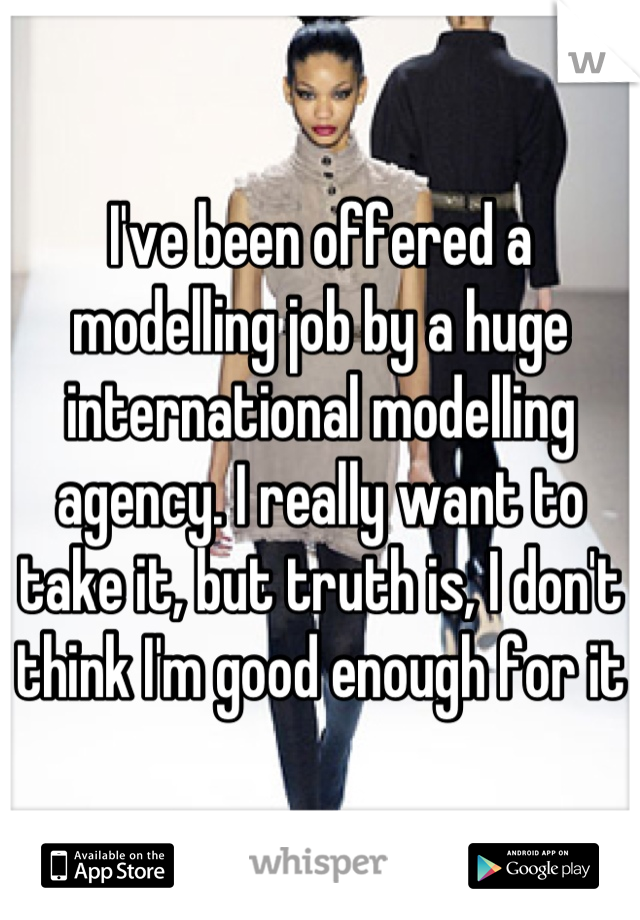 I've been offered a modelling job by a huge international modelling agency. I really want to take it, but truth is, I don't think I'm good enough for it