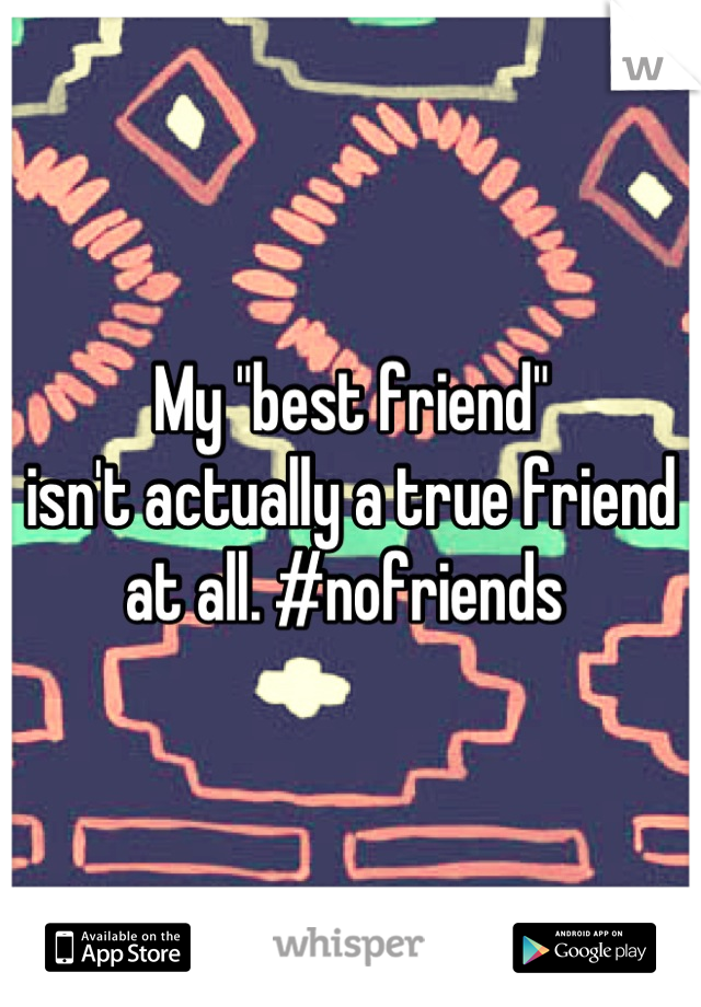 "My ""best friend""  isn't actually a true friend at all. #nofriends"