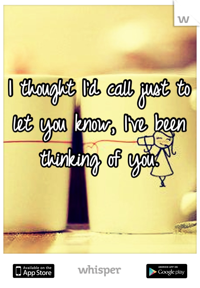 I thought I'd call just to let you know, I've been thinking of you.