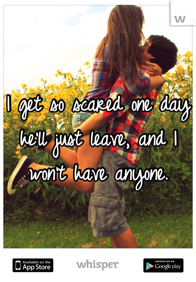 I get so scared one day he'll just leave, and I won't have anyone.