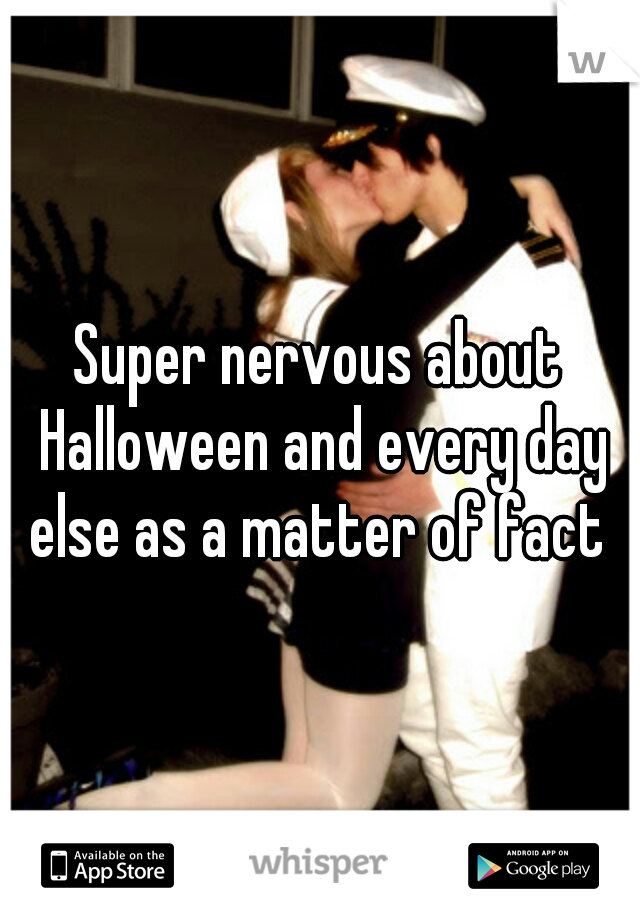 Super nervous about Halloween and every day else as a matter of fact