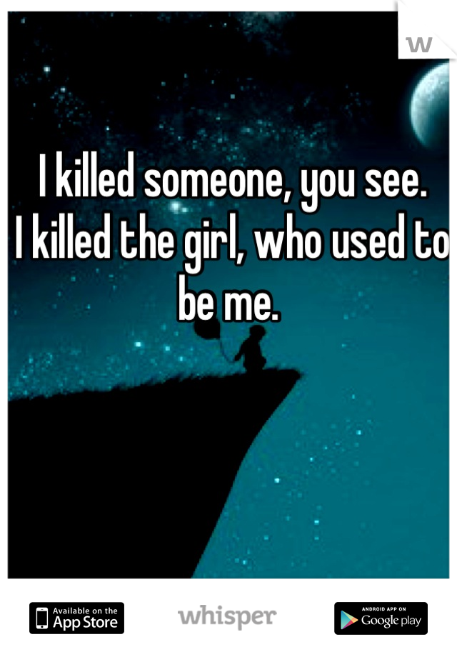 I killed someone, you see.  I killed the girl, who used to be me.