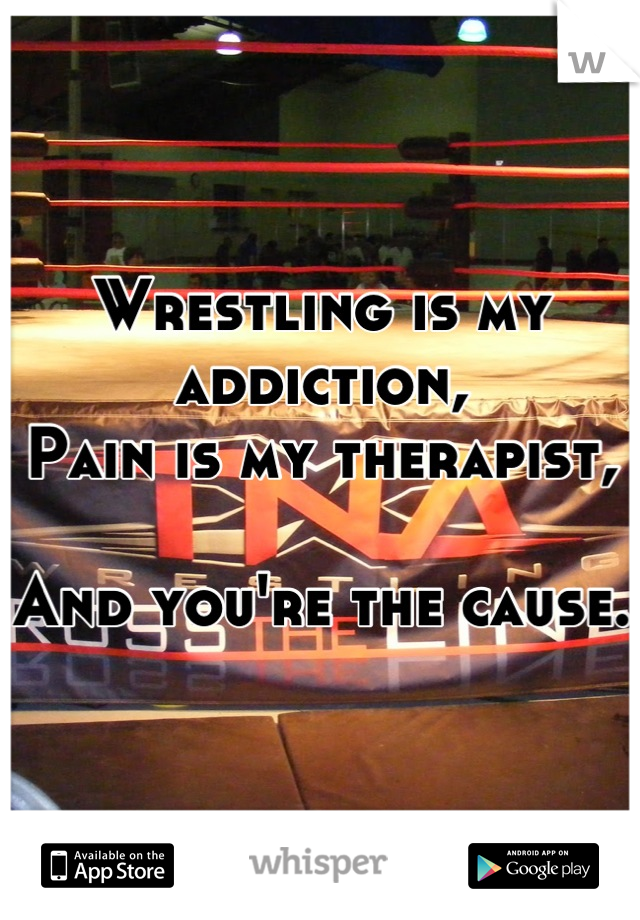 Wrestling is my addiction, Pain is my therapist,  And you're the cause.