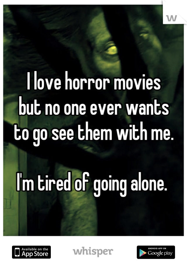 I love horror movies but no one ever wants to go see them with me.   I'm tired of going alone.