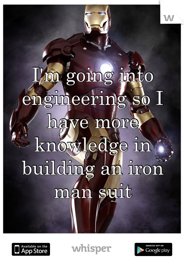 I'm going into engineering so I have more knowledge in building an iron man suit
