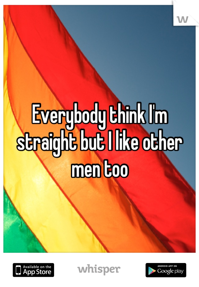 Everybody think I'm straight but I like other men too