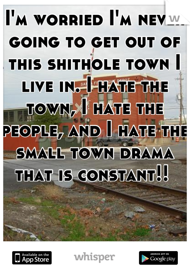 I'm worried I'm never going to get out of this shithole town I live in. I hate the town, I hate the people, and I hate the small town drama that is constant!!