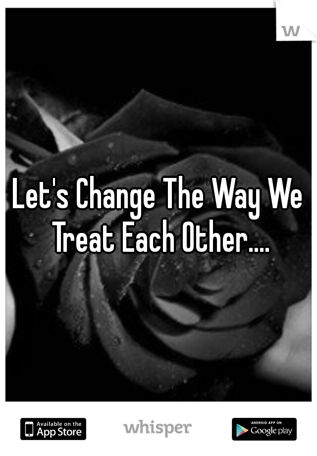 Let's Change The Way We Treat Each Other....
