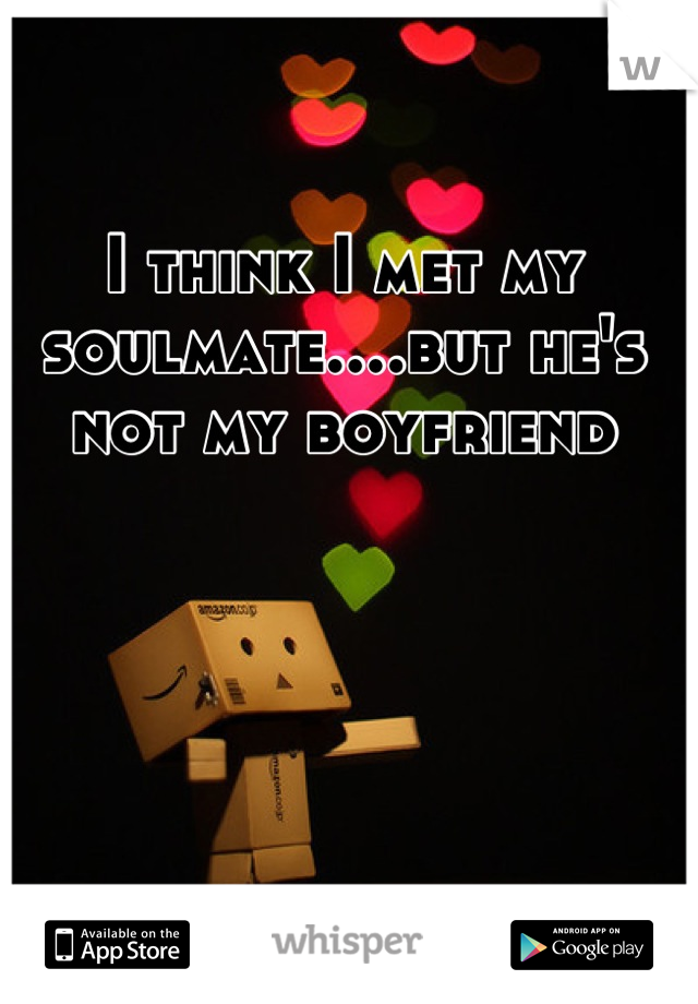 I think I met my soulmate....but he's not my boyfriend