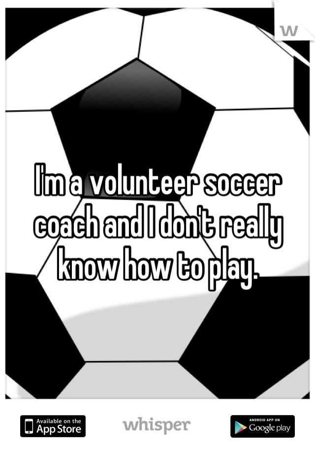 I'm a volunteer soccer coach and I don't really know how to play.