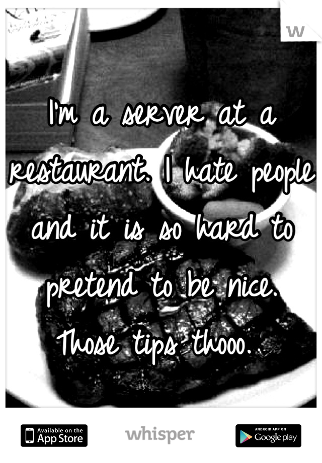 I'm a server at a restaurant. I hate people and it is so hard to pretend to be nice.  Those tips thooo.