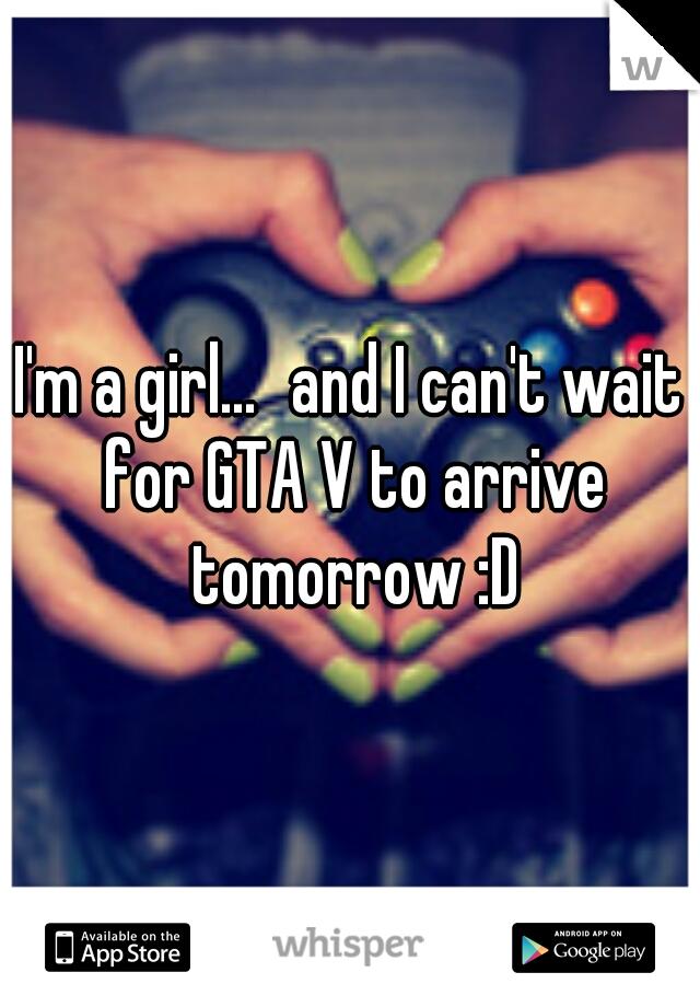 I'm a girl... and I can't wait for GTA V to arrive tomorrow :D