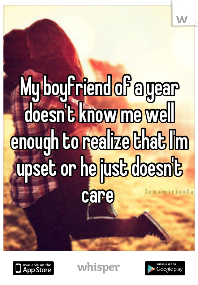 My boyfriend of a year doesn't know me well enough to realize that I'm upset or he just doesn't care