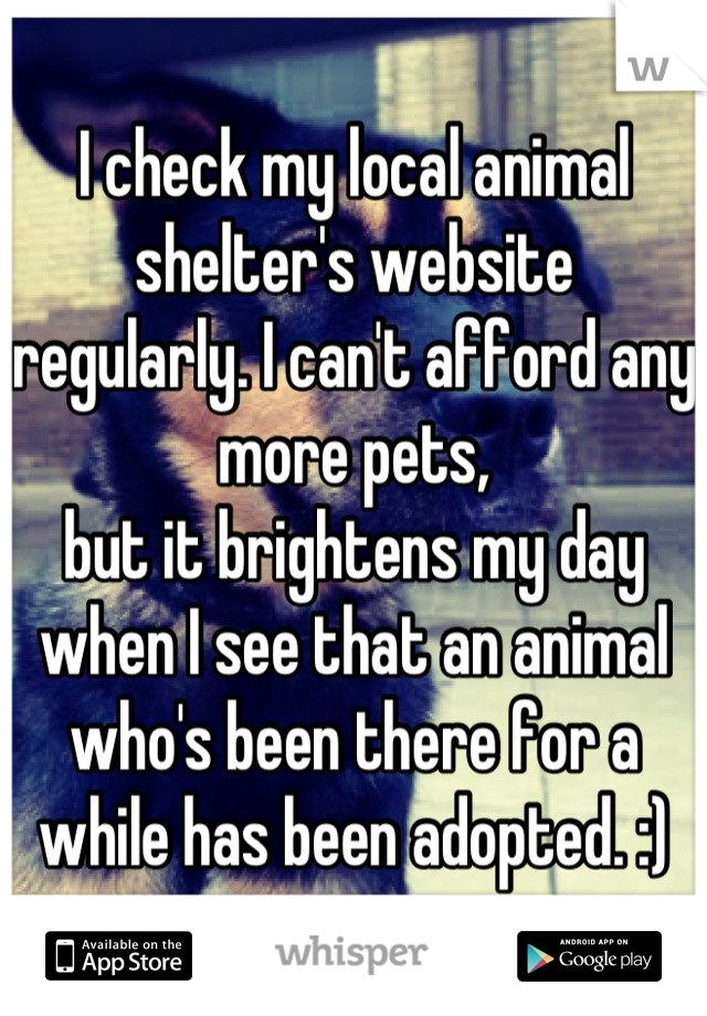 I check my local animal shelter's website regularly. I can't afford any more pets,  but it brightens my day when I see that an animal who's been there for a while has been adopted. :)