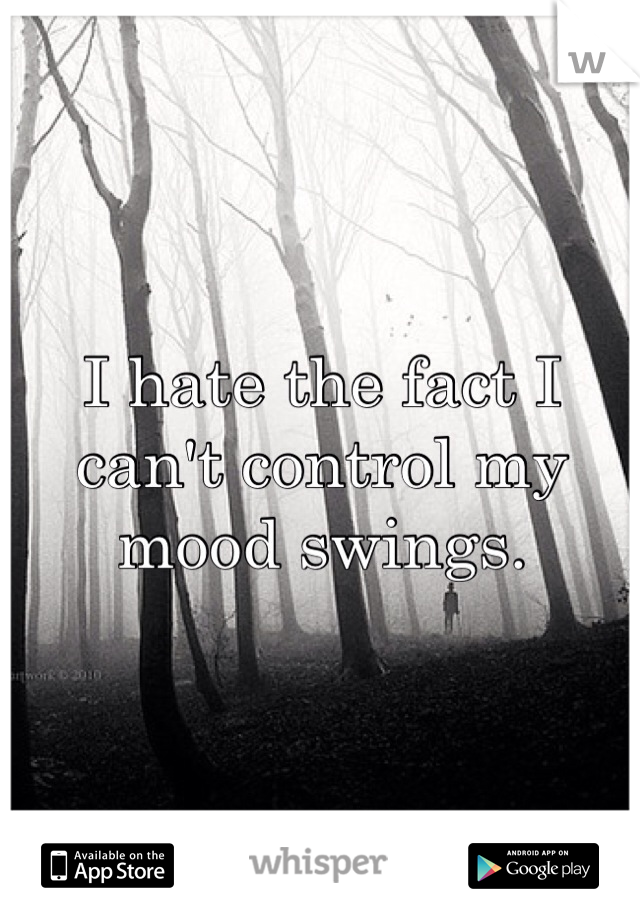 I hate the fact I can't control my mood swings.