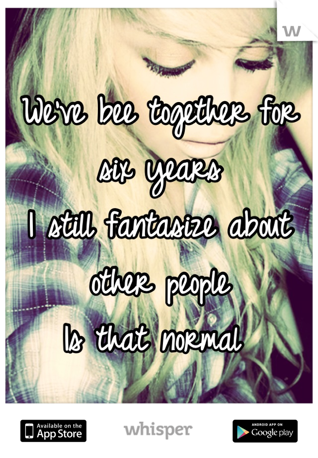 We've bee together for six years  I still fantasize about other people Is that normal