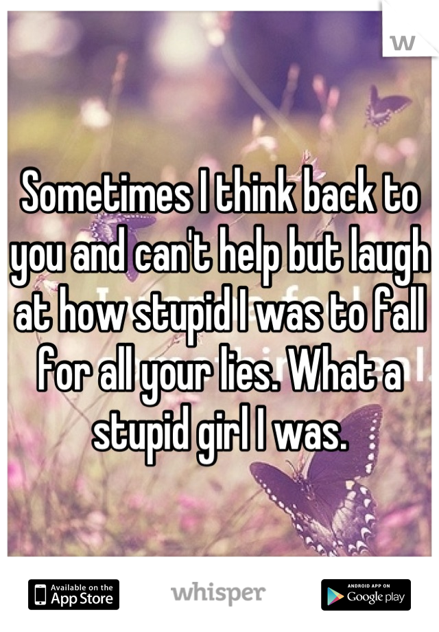 Sometimes I think back to you and can't help but laugh at how stupid I was to fall for all your lies. What a stupid girl I was.