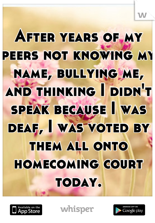 After years of my peers not knowing my name, bullying me, and thinking I didn't speak because I was deaf, I was voted by them all onto homecoming court today.