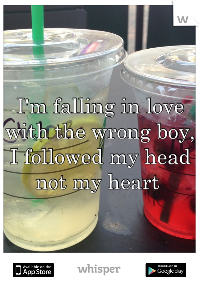 I'm falling in love with the wrong boy, I followed my head not my heart
