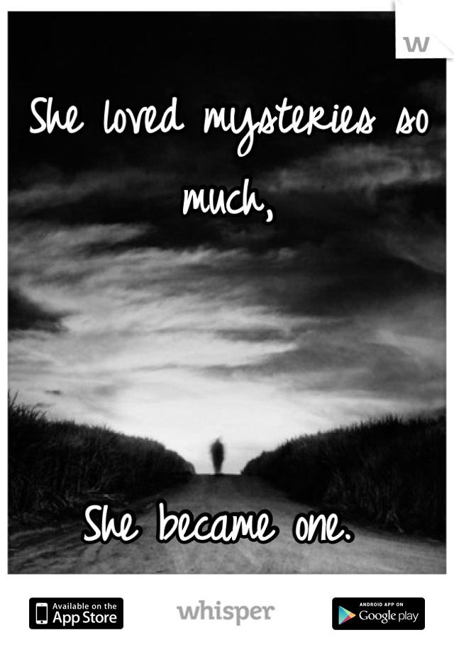 She loved mysteries so much,     She became one.