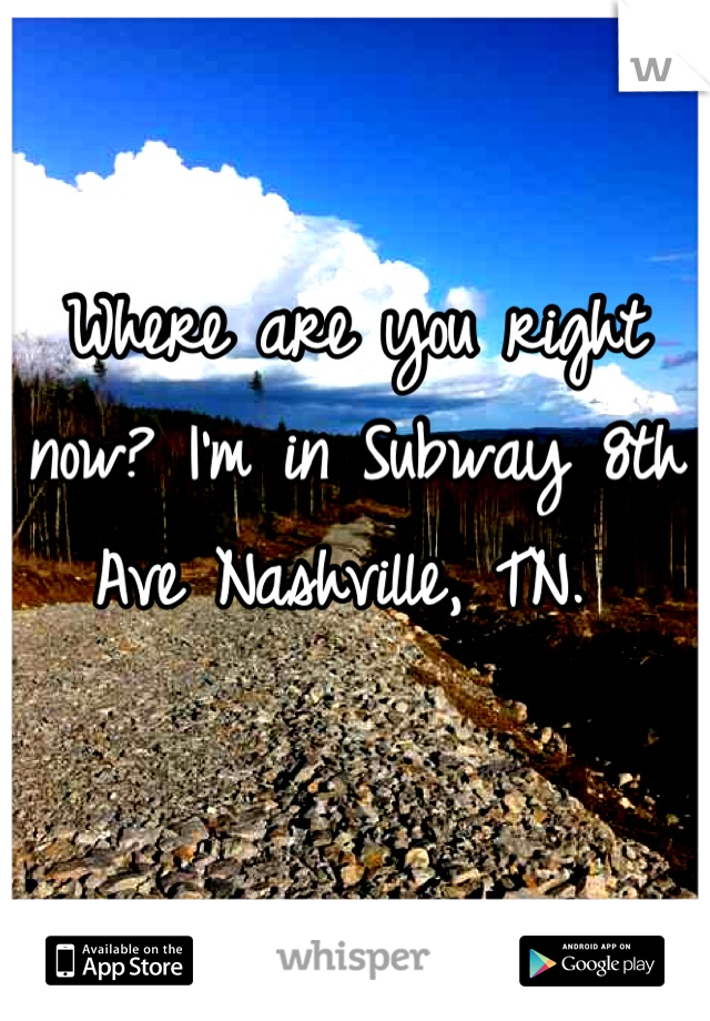 Where are you right now? I'm in Subway 8th Ave Nashville, TN.