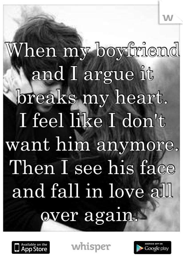 When my boyfriend and I argue it breaks my heart.  I feel like I don't want him anymore.  Then I see his face and fall in love all over again.