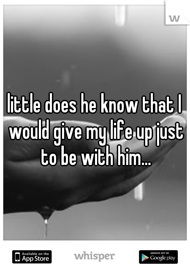 little does he know that I would give my life up just to be with him...