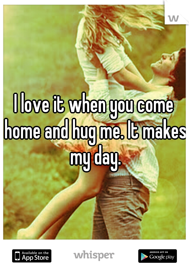 I love it when you come home and hug me. It makes my day.