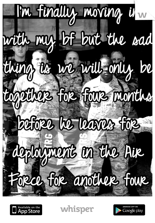 I'm finally moving in with my bf but the sad thing is we will only be together for four months before he leaves for deployment in the Air Force for another four months