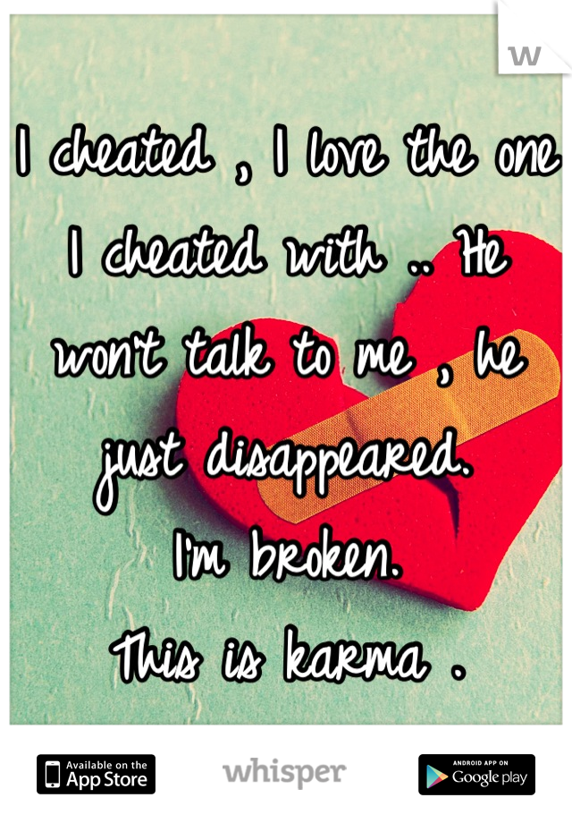 I cheated , I love the one I cheated with .. He won't talk to me , he just disappeared.  I'm broken.  This is karma .