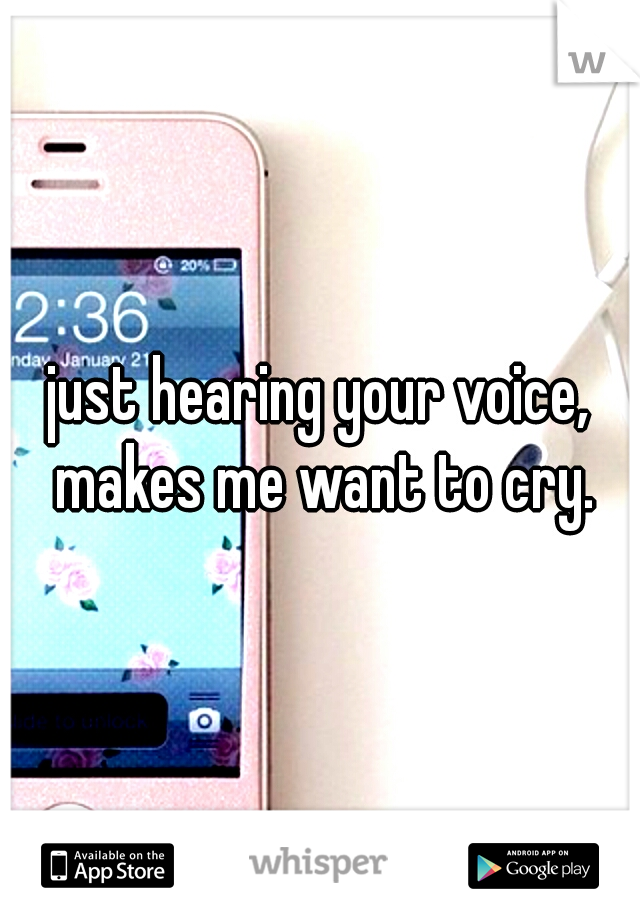 just hearing your voice, makes me want to cry.