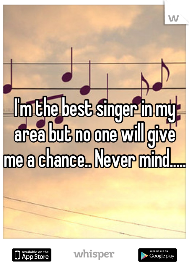 I'm the best singer in my area but no one will give me a chance.. Never mind.....