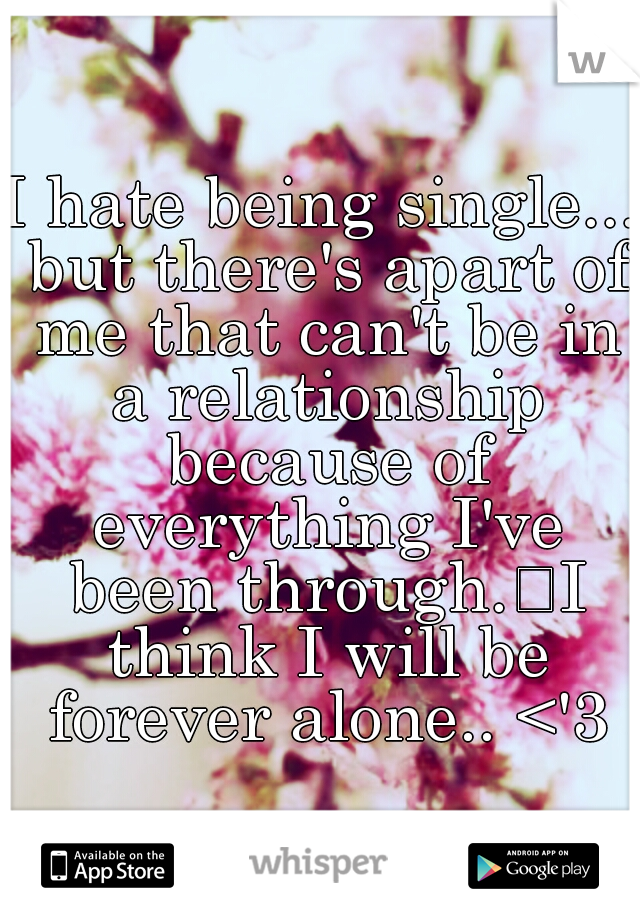 I hate being single... but there's apart of me that can't be in a relationship because of everything I've been through. I think I will be forever alone.. <'3