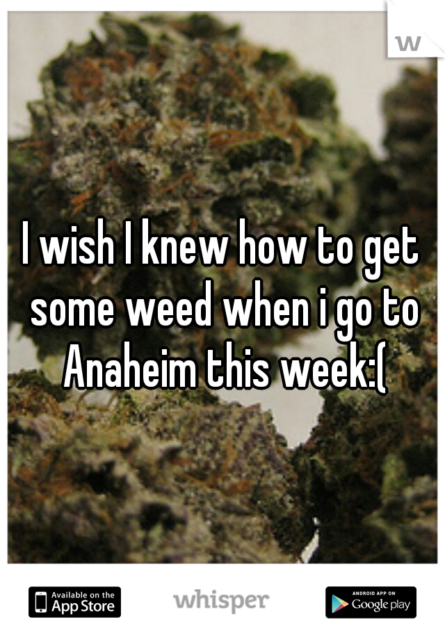 I wish I knew how to get some weed when i go to Anaheim this week:(