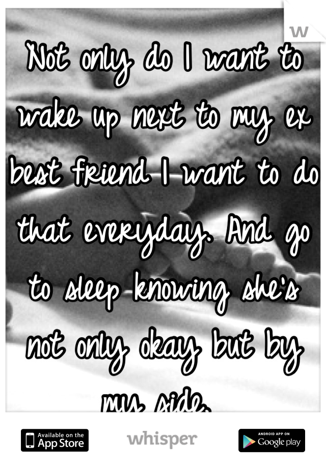 Not only do I want to wake up next to my ex best friend I want to do that everyday. And go to sleep knowing she's not only okay but by my side.