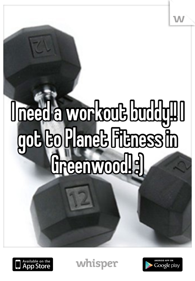 I need a workout buddy!! I got to Planet Fitness in Greenwood! :)