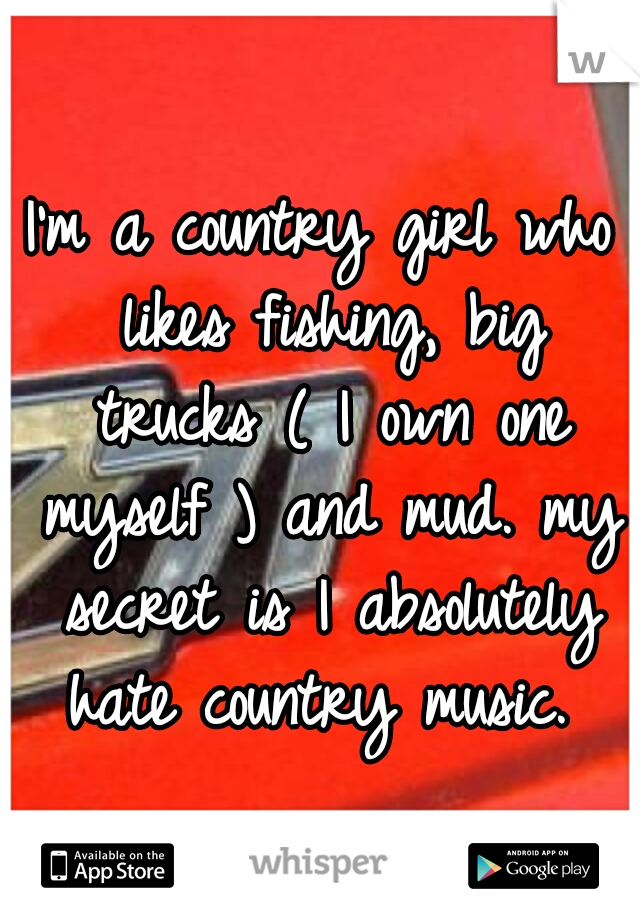 I'm a country girl who likes fishing, big trucks ( I own one myself ) and mud. my secret is I absolutely hate country music.