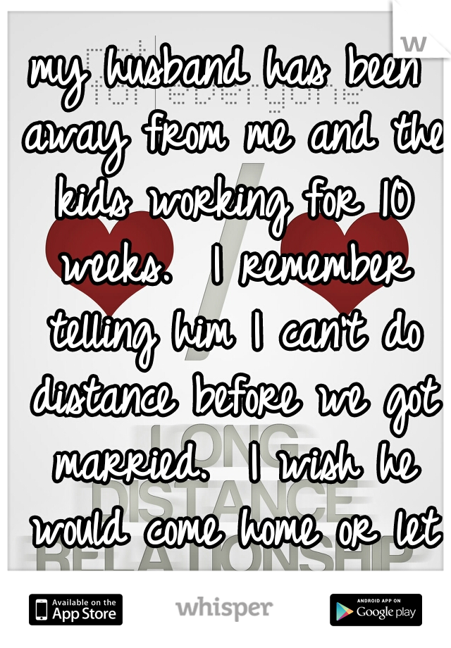 my husband has been away from me and the kids working for 10 weeks.  I remember telling him I can't do distance before we got married.  I wish he would come home or let us move